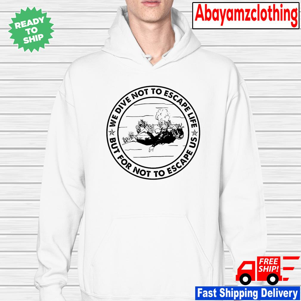 Diving we dive not to escape life but for life not to escape us hoodie