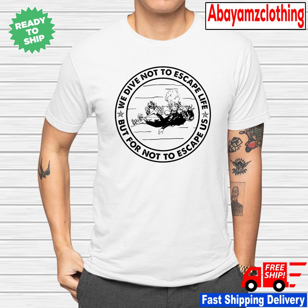 Diving we dive not to escape life but for life not to escape us shirt