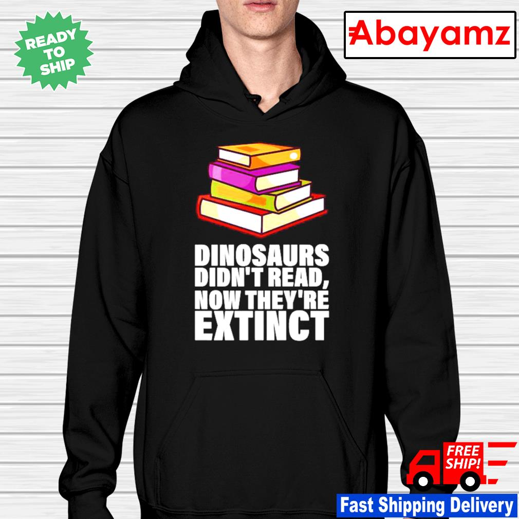 Book lovers dinosaurs didnt read now theyre extinct hoodie