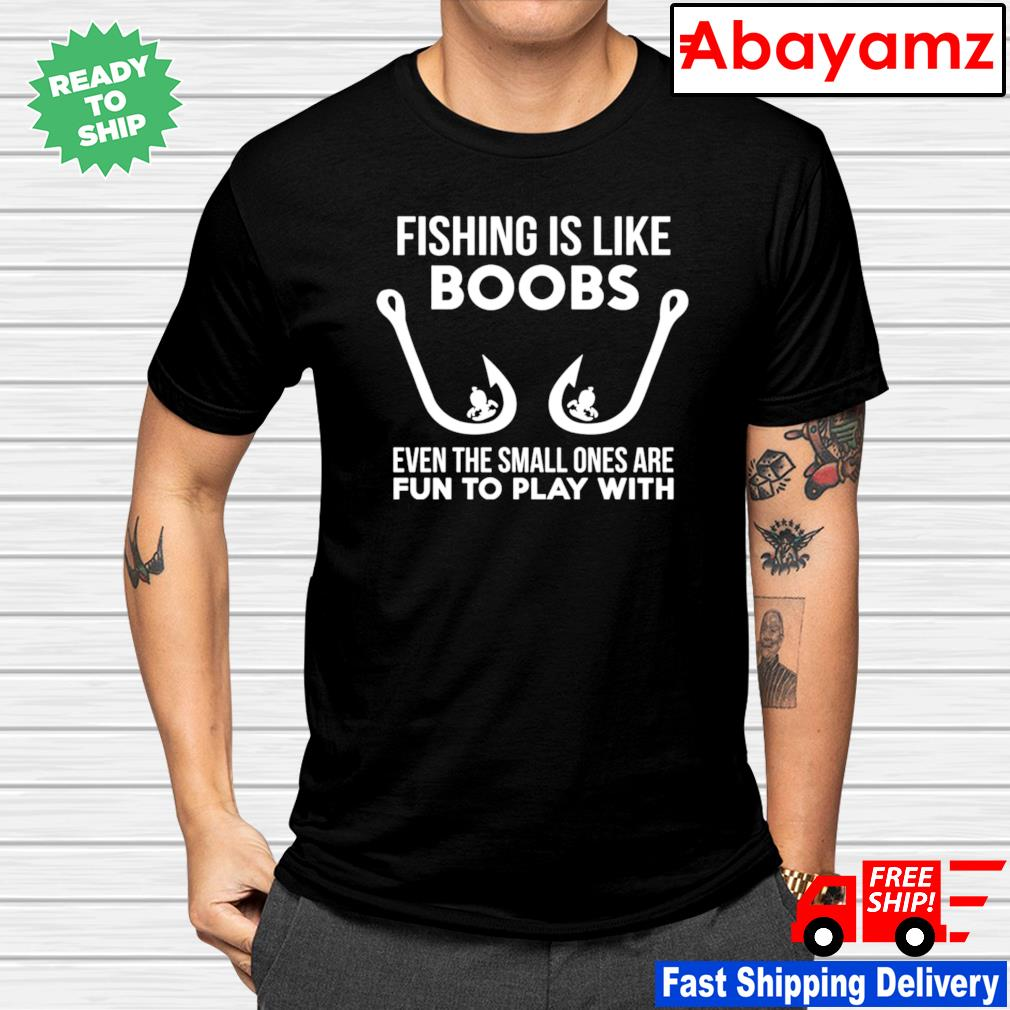 Fishing is like boobs even te small ones are fun to play with shirt