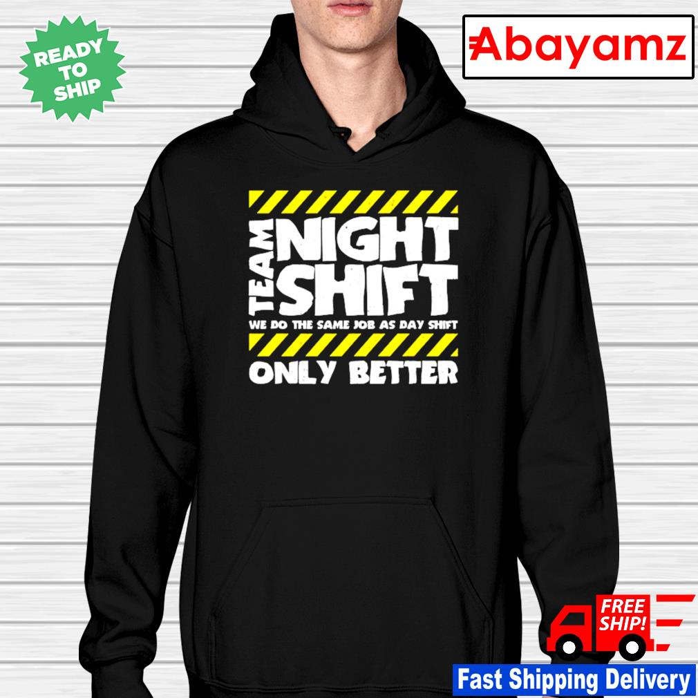 Team night shift we do the smae job as day shift only better hoodie