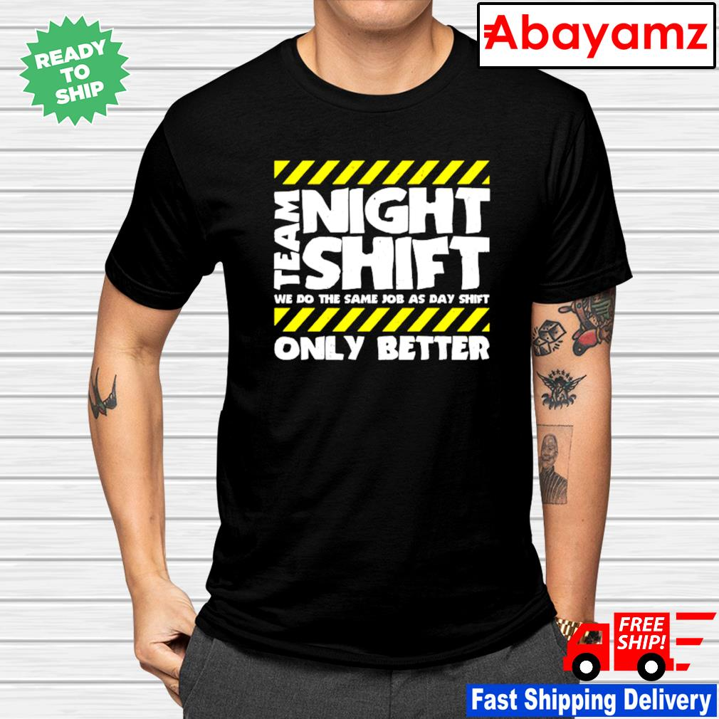 Team night shift we do the smae job as day shift only better shirt